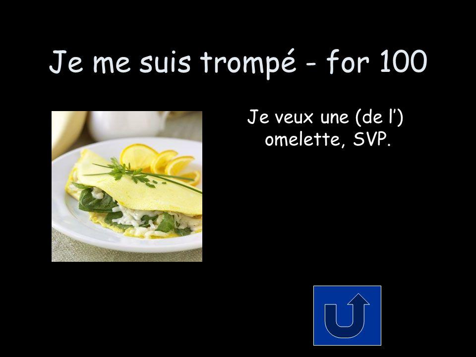 Je me suis trompé - for 100 Je veux une (de l) omelette, SVP.