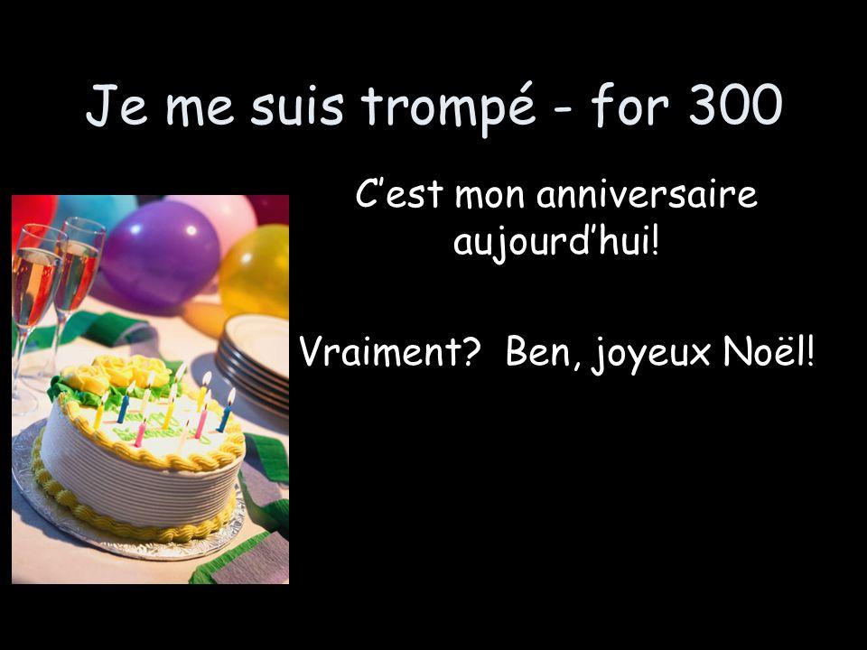 Je me suis trompé - for 300 Cest mon anniversaire aujourdhui! Vraiment Ben, joyeux Noël!