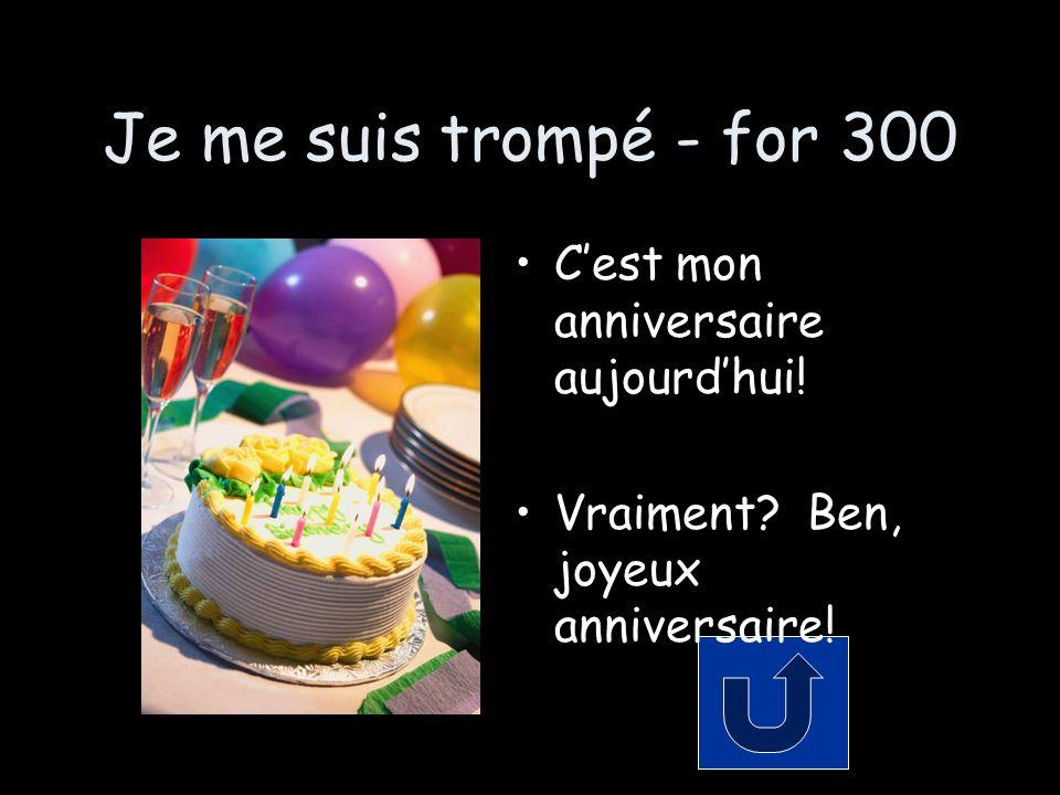 Je me suis trompé - for 300 Cest mon anniversaire aujourdhui! Vraiment? Ben, joyeux anniversaire!