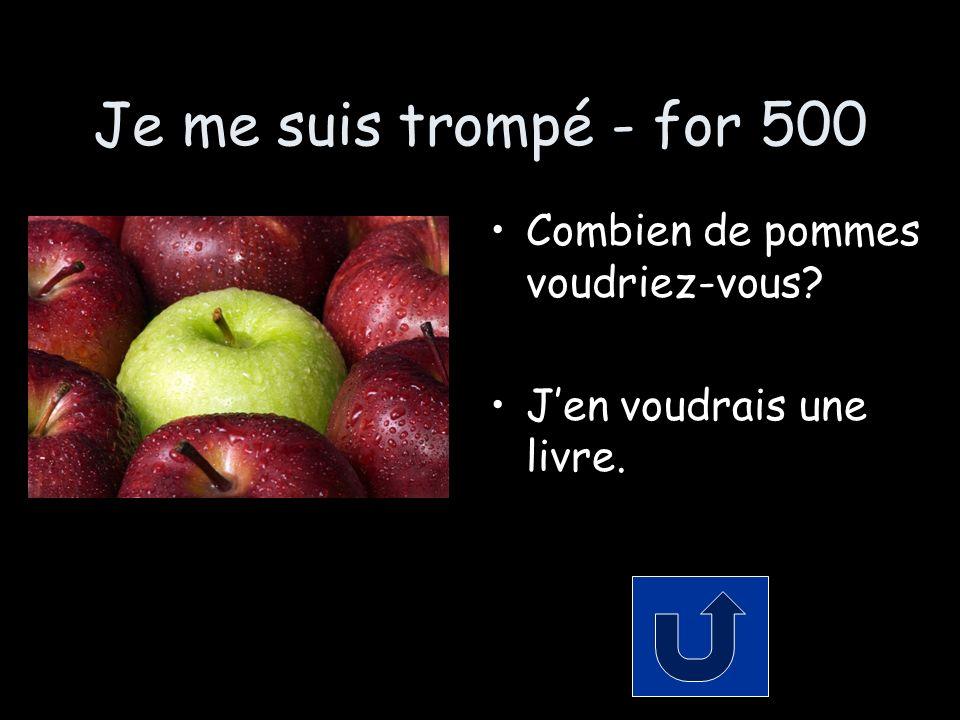 Je me suis trompé - for 500 Combien de pommes voudriez-vous Jen voudrais une livre.
