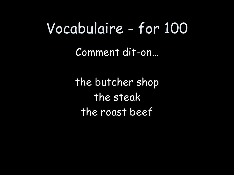 Vocabulaire - for 100 Comment dit-on… the butcher shop the steak the roast beef