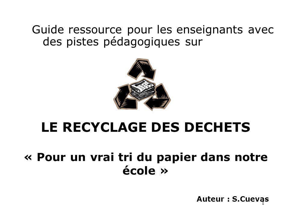 1 LE RECYCLAGE DES DECHETS « Pour un vrai tri du papier dans notre école » Auteur : S.Cuevas Guide ressource pour les enseignants avec des pistes péda