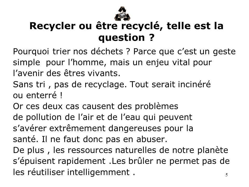 5 Recycler ou être recyclé, telle est la question ? Pourquoi trier nos déchets ? Parce que cest un geste simple pour lhomme, mais un enjeu vital pour