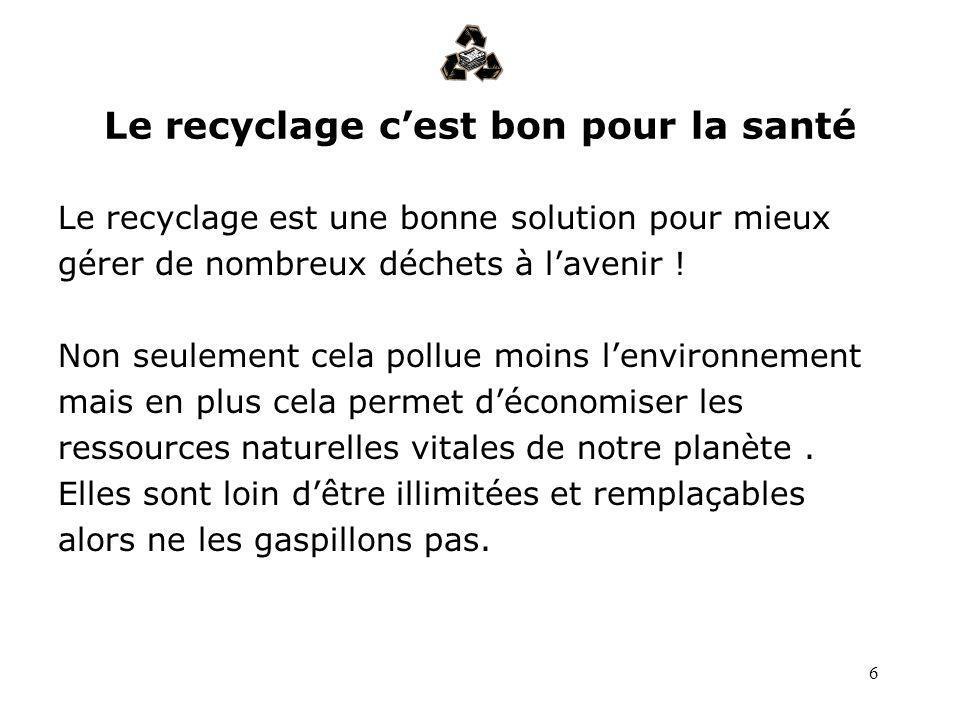 6 Le recyclage cest bon pour la santé Le recyclage est une bonne solution pour mieux gérer de nombreux déchets à lavenir ! Non seulement cela pollue m