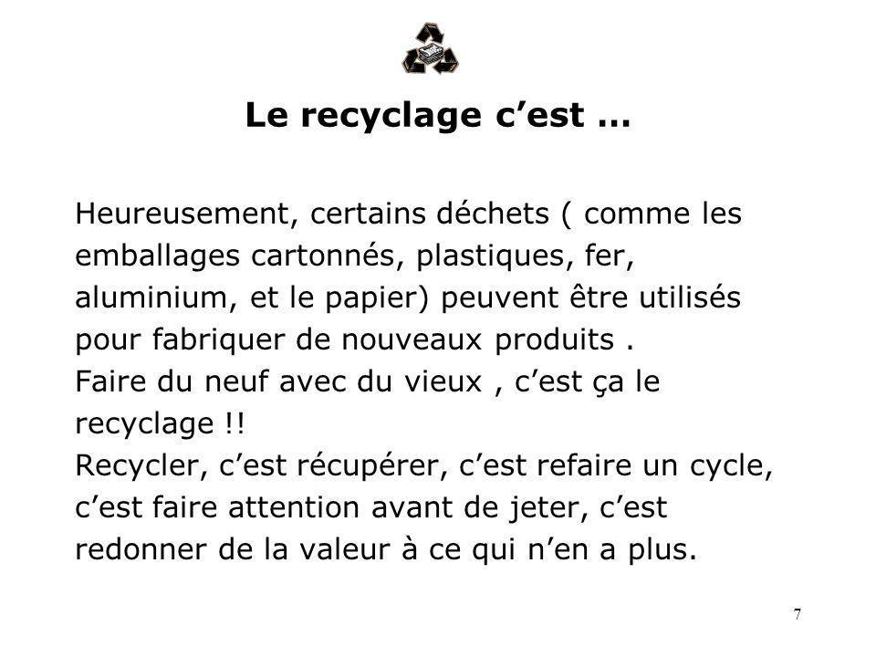 7 Le recyclage cest … Heureusement, certains déchets ( comme les emballages cartonnés, plastiques, fer, aluminium, et le papier) peuvent être utilisés