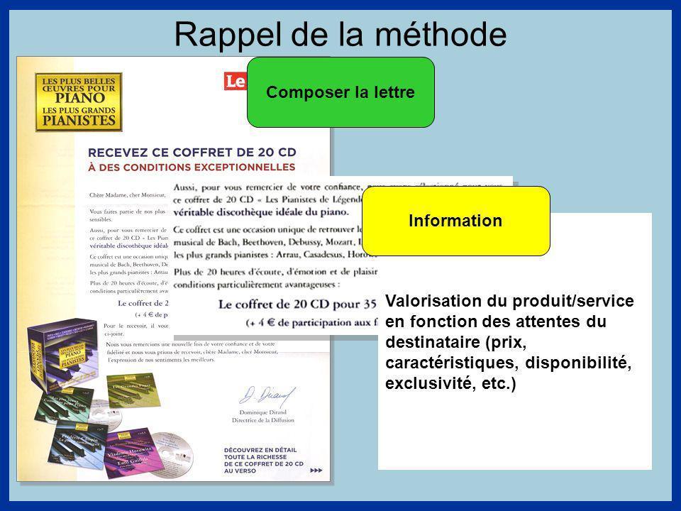 Rappel de la méthode Composer la lettre Valorisation du produit/service en fonction des attentes du destinataire (prix, caractéristiques, disponibilité, exclusivité, etc.) Information