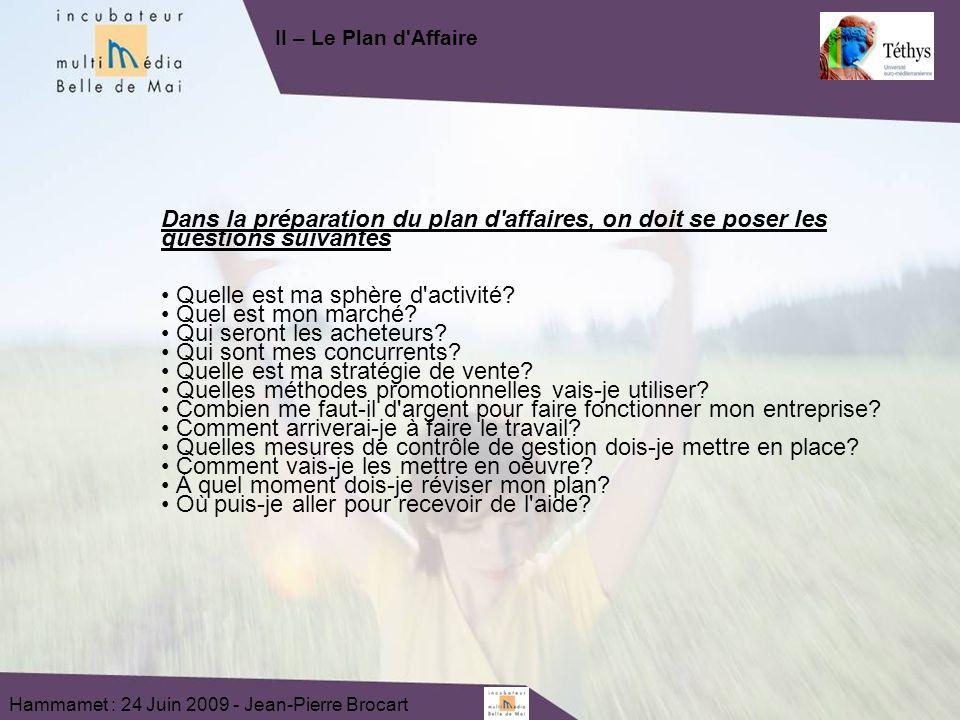 Hammamet : 24 Juin 2009 - Jean-Pierre Brocart Dans la préparation du plan d affaires, on doit se poser les questions suivantes Quelle est ma sphère d activité.