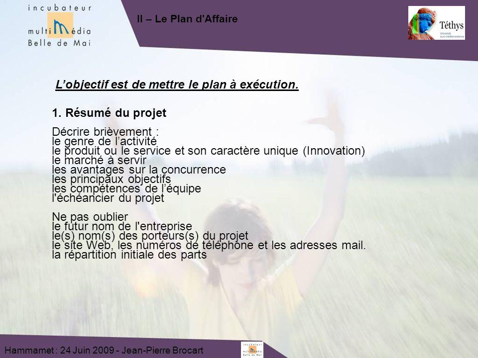 Hammamet : 24 Juin 2009 - Jean-Pierre Brocart Lobjectif est de mettre le plan à exécution. 1. Résumé du projet Décrire brièvement : le genre de lactiv