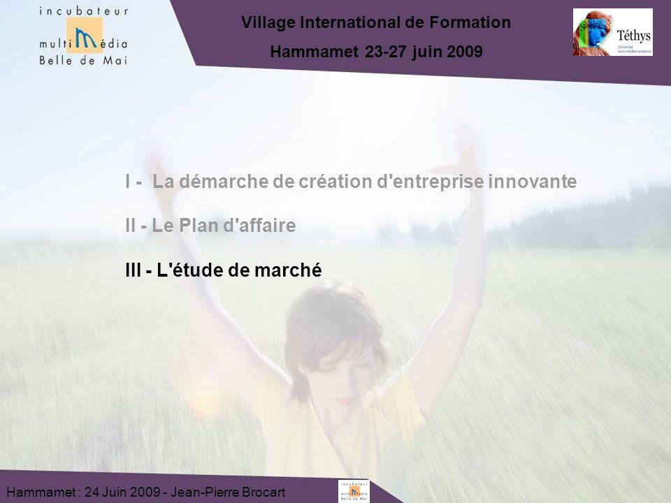 Hammamet : 24 Juin 2009 - Jean-Pierre Brocart I - La démarche de création d entreprise innovante II - Le Plan d affaire III - L étude de marché Village International de Formation Hammamet 23-27 juin 2009