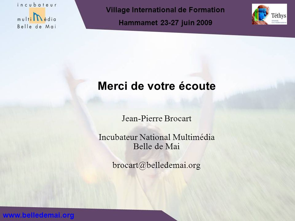 Jean-Pierre Brocart Incubateur National Multimédia Belle de Mai brocart@belledemai.org Merci de votre écoute Village International de Formation Hammam