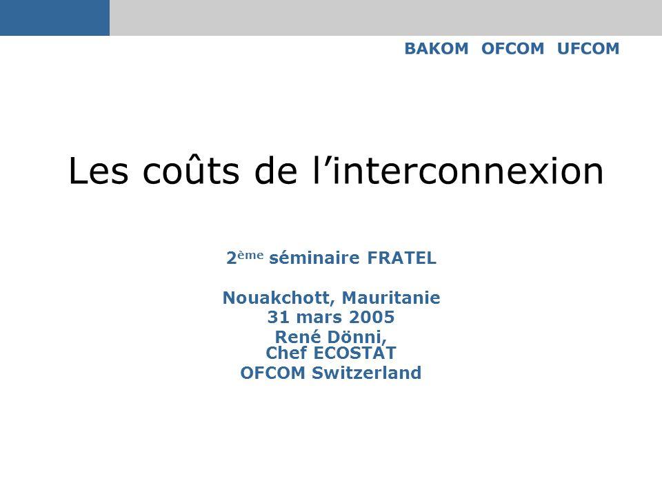 Les coûts de linterconnexion 2 ème séminaire FRATEL Nouakchott, Mauritanie 31 mars 2005 René Dönni, Chef ECOSTAT OFCOM Switzerland
