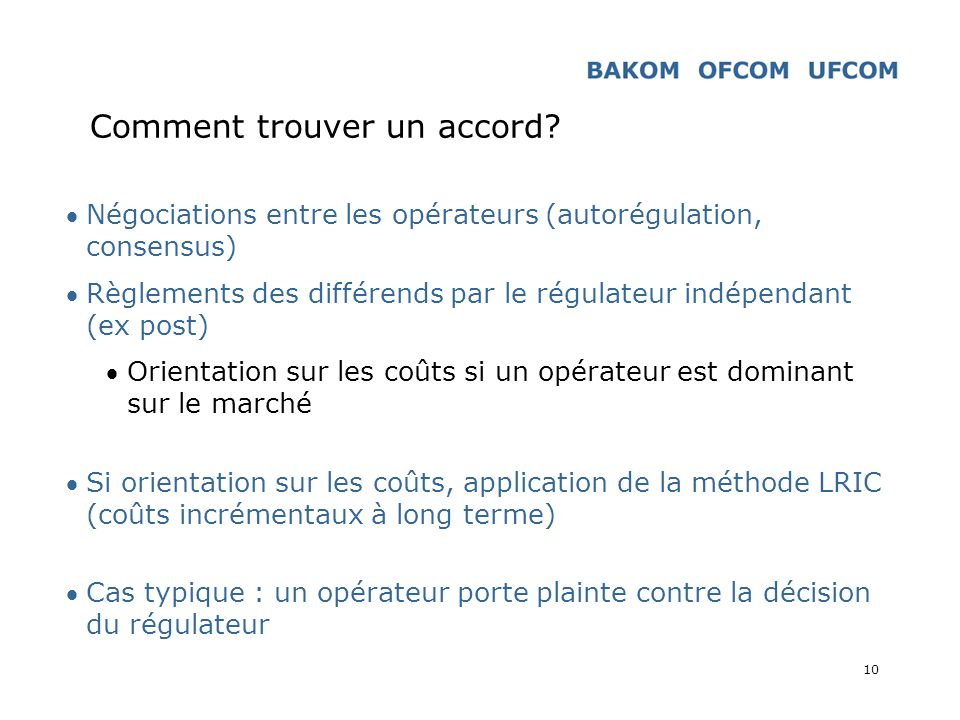 10 Comment trouver un accord? Négociations entre les opérateurs (autorégulation, consensus) Règlements des différends par le régulateur indépendant (e