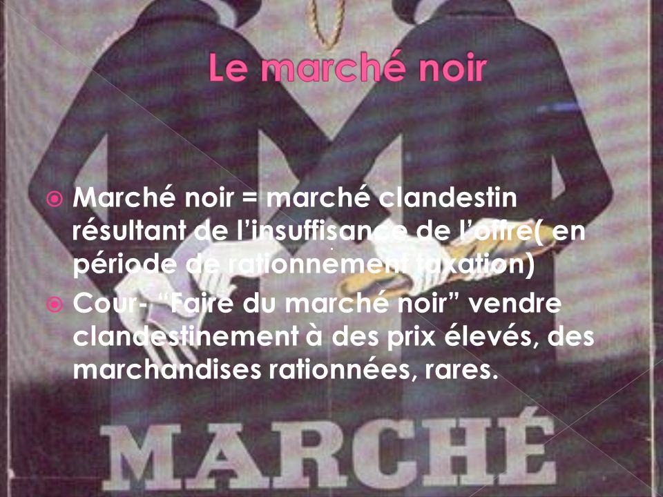 Marché noir = marché clandestin résultant de linsuffisance de loffre( en période de rationnement taxation) Cour- Faire du marché noir vendre clandestinement à des prix élevés, des marchandises rationnées, rares.