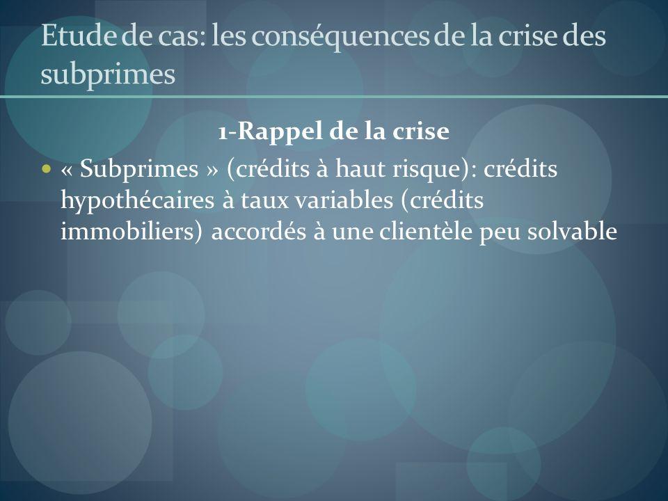 Etude de cas: les conséquences de la crise des subprimes 1-Rappel de la crise « Subprimes » (crédits à haut risque): crédits hypothécaires à taux vari