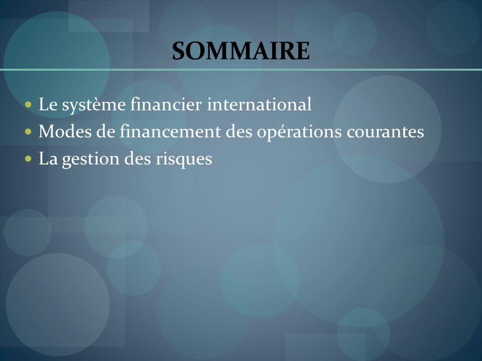 SOMMAIRE Le système financier international Modes de financement des opérations courantes La gestion des risques