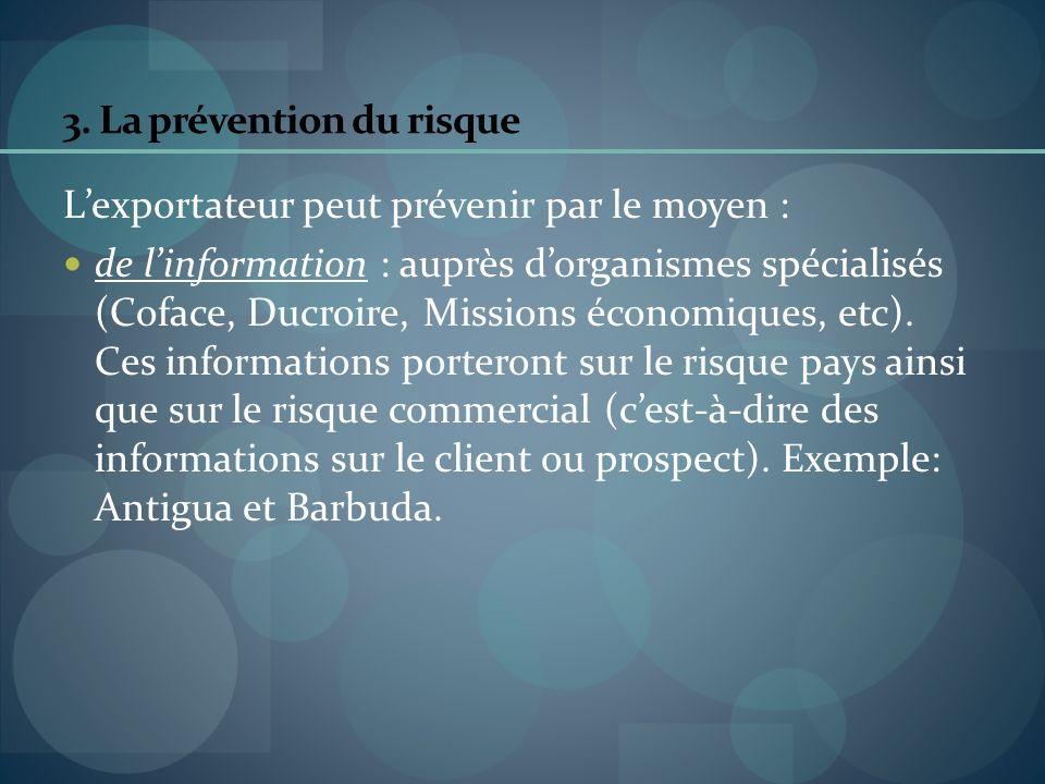 3. La prévention du risque Lexportateur peut prévenir par le moyen : de linformation : auprès dorganismes spécialisés (Coface, Ducroire, Missions écon