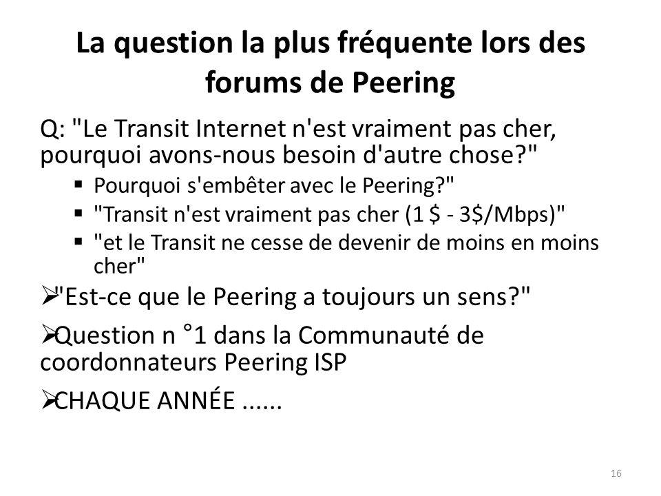 La question la plus fréquente lors des forums de Peering Q: Le Transit Internet n est vraiment pas cher, pourquoi avons-nous besoin d autre chose? Pourquoi s embêter avec le Peering? Transit n est vraiment pas cher (1 $ - 3$/Mbps) et le Transit ne cesse de devenir de moins en moins cher Est-ce que le Peering a toujours un sens? Question n °1 dans la Communauté de coordonnateurs Peering ISP CHAQUE ANNÉE......