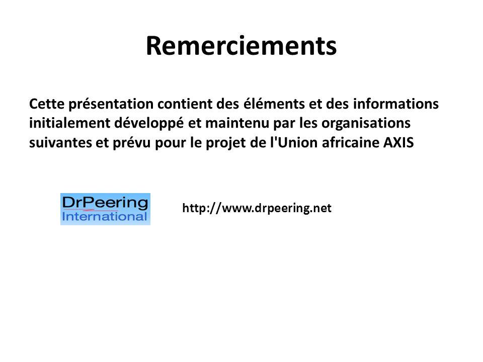 Remerciements Cette présentation contient des éléments et des informations initialement développé et maintenu par les organisations suivantes et prévu pour le projet de l Union africaine AXIS http://www.drpeering.net