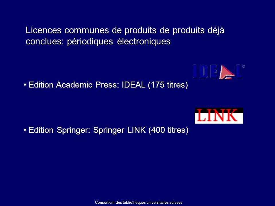 Licences communes de produits de produits déjà conclues: périodiques électroniques Consortium des bibliothèques universitaires suisses Edition Academic Press: IDEAL (175 titres) Edition Springer: Springer LINK (400 titres)