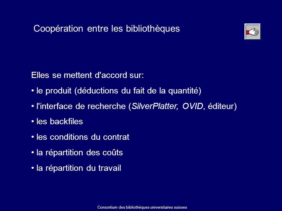 Coopération entre les bibliothèques Elles se mettent d accord sur: le produit (déductions du fait de la quantité) l interface de recherche (SilverPlatter, OVID, éditeur) les backfiles les conditions du contrat la répartition des coûts la répartition du travail Consortium des bibliothèques universitaires suisses