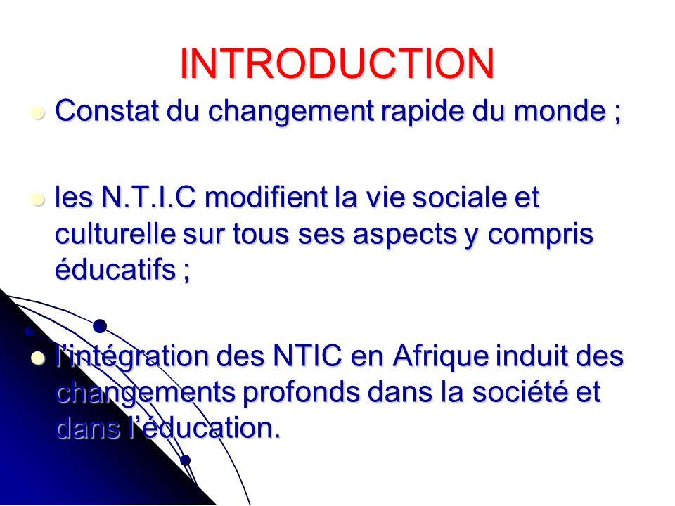 INTRODUCTION Constat du changement rapide du monde ; Constat du changement rapide du monde ; les N.T.I.C modifient la vie sociale et culturelle sur tous ses aspects y compris éducatifs ; les N.T.I.C modifient la vie sociale et culturelle sur tous ses aspects y compris éducatifs ; lintégration des NTIC en Afrique induit des changements profonds dans la société et dans léducation.