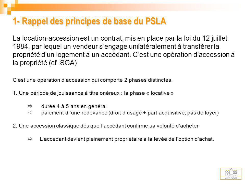 1- Rappel des principes de base du PSLA La location-accession est un contrat, mis en place par la loi du 12 juillet 1984, par lequel un vendeur sengag