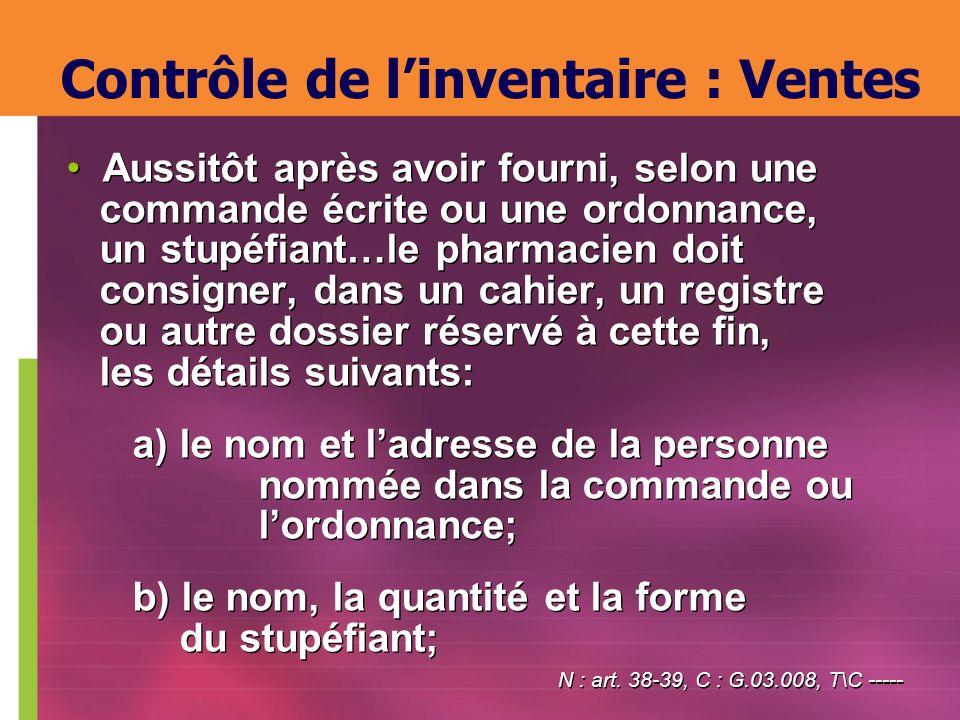 Contrôle de linventaire : Ventes Aussitôt après avoir fourni, selon une commande écrite ou une ordonnance, un stupéfiant…le pharmacien doit consigner,