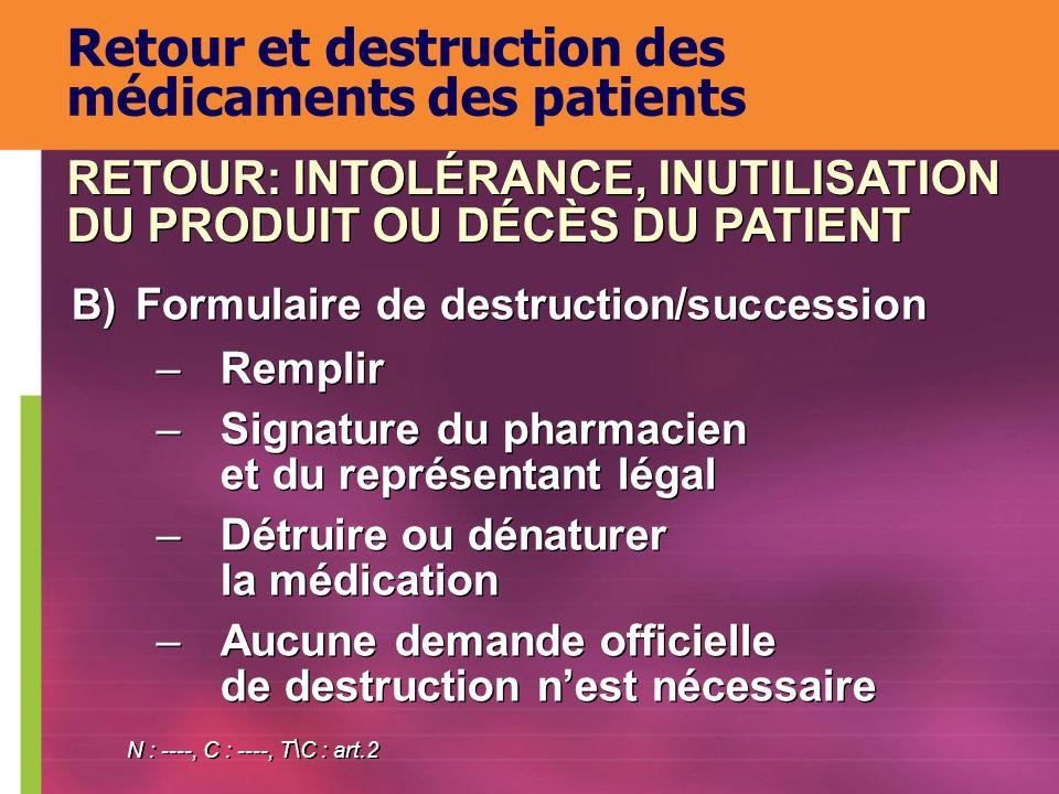 Retour et destruction des médicaments des patients B) Formulaire de destruction/succession –Remplir –Signature du pharmacien et du représentant légal