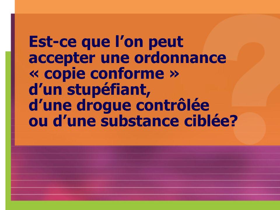 Est-ce que lon peut accepter une ordonnance « copie conforme » dun stupéfiant, dune drogue contrôlée ou dune substance ciblée?