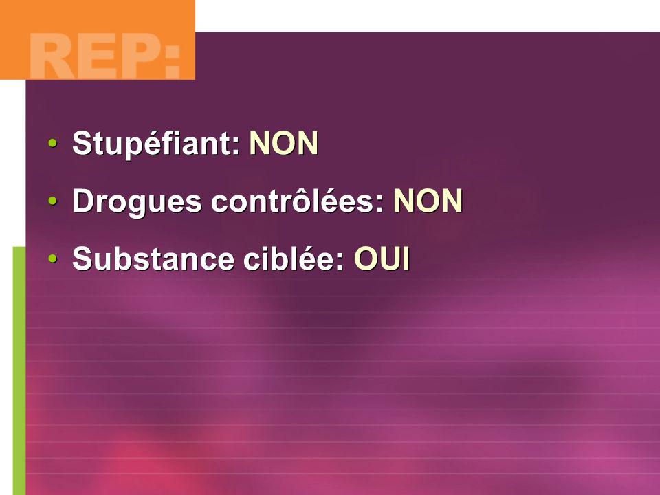 Stupéfiant: NON Drogues contrôlées: NON Substance ciblée: OUI Stupéfiant: NON Drogues contrôlées: NON Substance ciblée: OUI