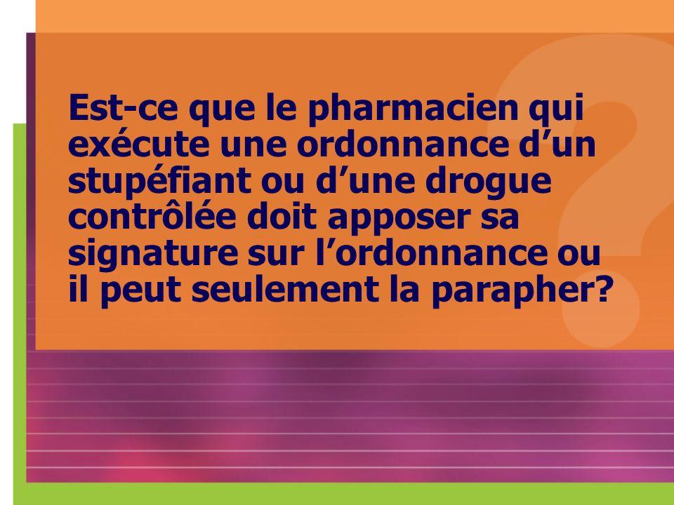 Est-ce que le pharmacien qui exécute une ordonnance dun stupéfiant ou dune drogue contrôlée doit apposer sa signature sur lordonnance ou il peut seule