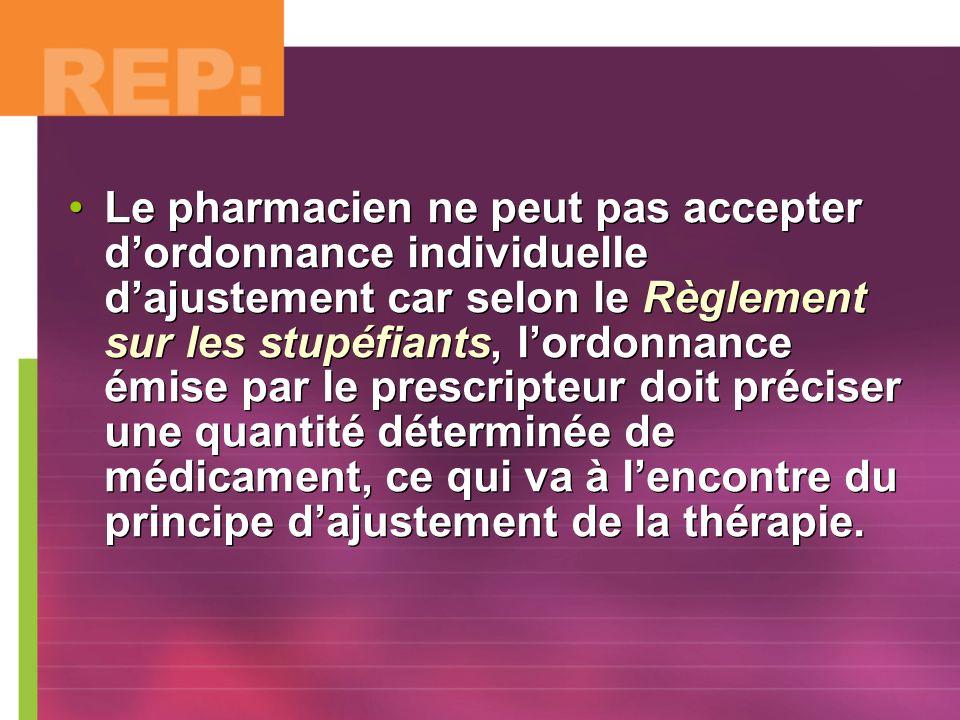 Le pharmacien ne peut pas accepter dordonnance individuelle dajustement car selon le Règlement sur les stupéfiants, lordonnance émise par le prescript