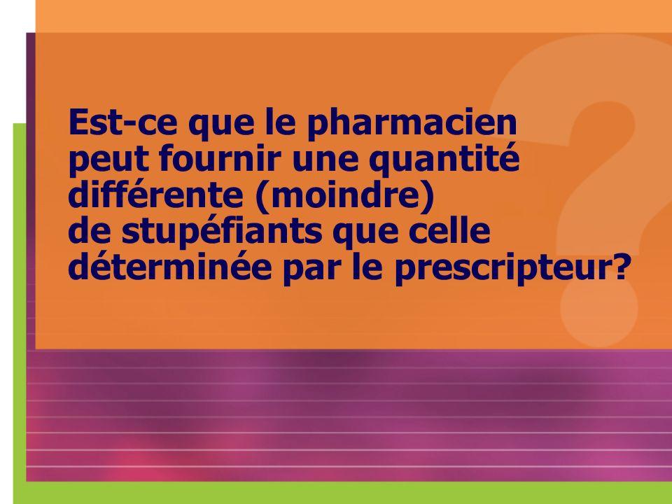 Est-ce que le pharmacien peut fournir une quantité différente (moindre) de stupéfiants que celle déterminée par le prescripteur?