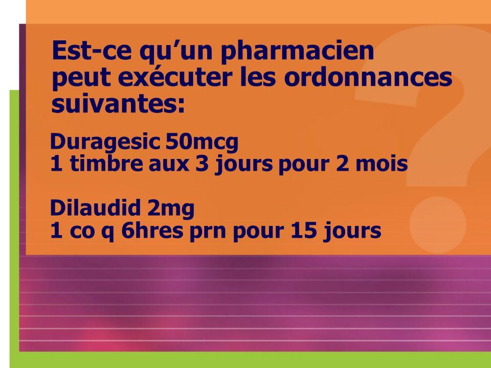 Est-ce quun pharmacien peut exécuter les ordonnances suivantes: Duragesic 50mcg 1 timbre aux 3 jours pour 2 mois Dilaudid 2mg 1 co q 6hres prn pour 15