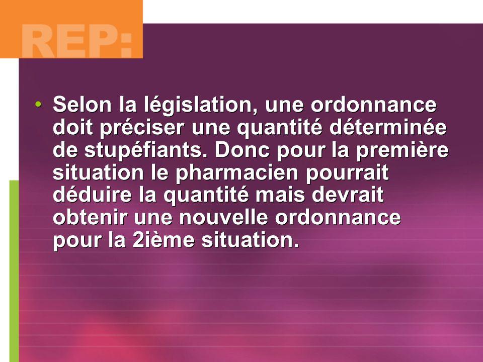 Selon la législation, une ordonnance doit préciser une quantité déterminée de stupéfiants. Donc pour la première situation le pharmacien pourrait dédu