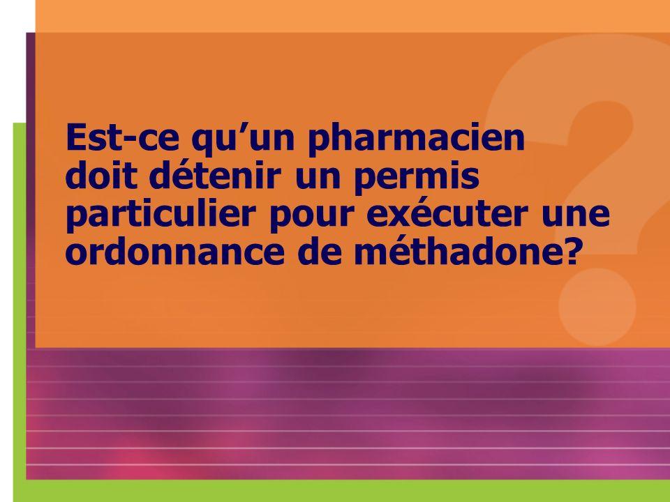 Est-ce quun pharmacien doit détenir un permis particulier pour exécuter une ordonnance de méthadone?