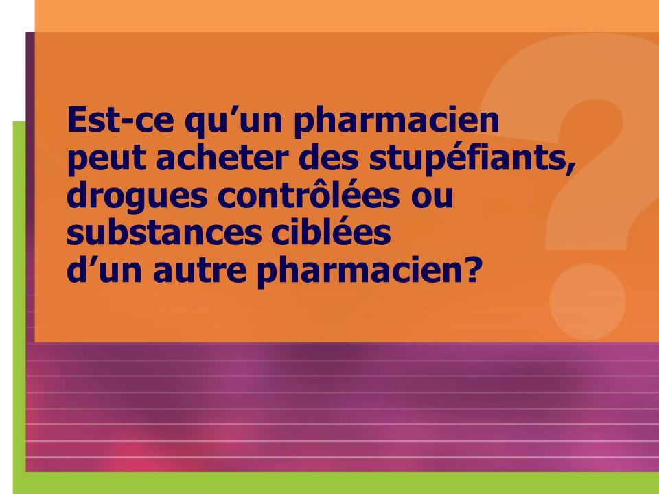 Est-ce quun pharmacien peut acheter des stupéfiants, drogues contrôlées ou substances ciblées dun autre pharmacien?