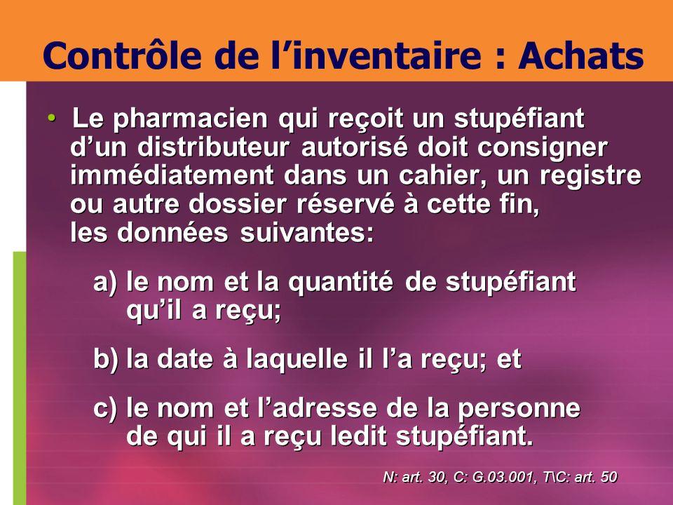 Contrôle de linventaire : Achats Le pharmacien qui reçoit un stupéfiant dun distributeur autorisé doit consigner immédiatement dans un cahier, un regi
