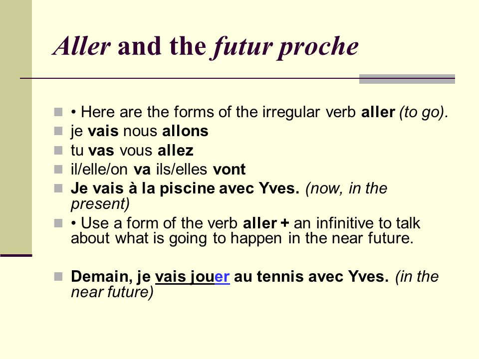 Aller and the futur proche Here are the forms of the irregular verb aller (to go). je vais nous allons tu vas vous allez il/elle/on va ils/elles vont