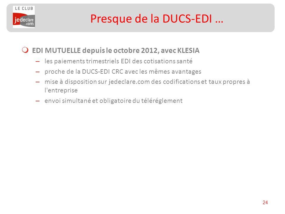 24 Presque de la DUCS-EDI … EDI MUTUELLE depuis le octobre 2012, avec KLESIA – les paiements trimestriels EDI des cotisations santé – proche de la DUC