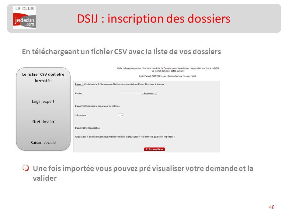 48 En téléchargeant un fichier CSV avec la liste de vos dossiers Une fois importée vous pouvez pré visualiser votre demande et la valider DSIJ : inscr