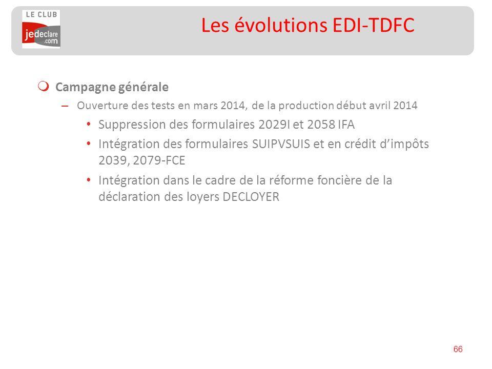 66 Les évolutions EDI-TDFC Campagne générale – Ouverture des tests en mars 2014, de la production début avril 2014 Suppression des formulaires 2029I e