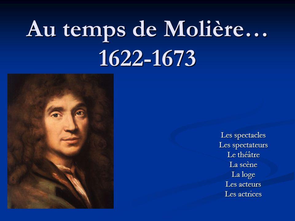 Au temps de Molière… 1622-1673 Les spectacles Les spectateurs Le théâtre La scène La loge Les acteurs Les actrices