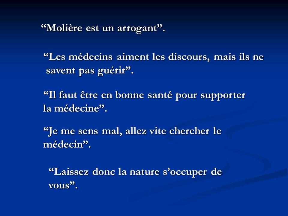 Molière est un arrogant. Les médecins aiment les discours, mais ils ne savent pas guérir. savent pas guérir. Il faut être en bonne santé pour supporte