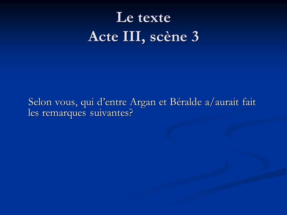 Le texte Acte III, scène 3 Selon vous, qui dentre Argan et Béralde a/aurait fait les remarques suivantes? Selon vous, qui dentre Argan et Béralde a/au