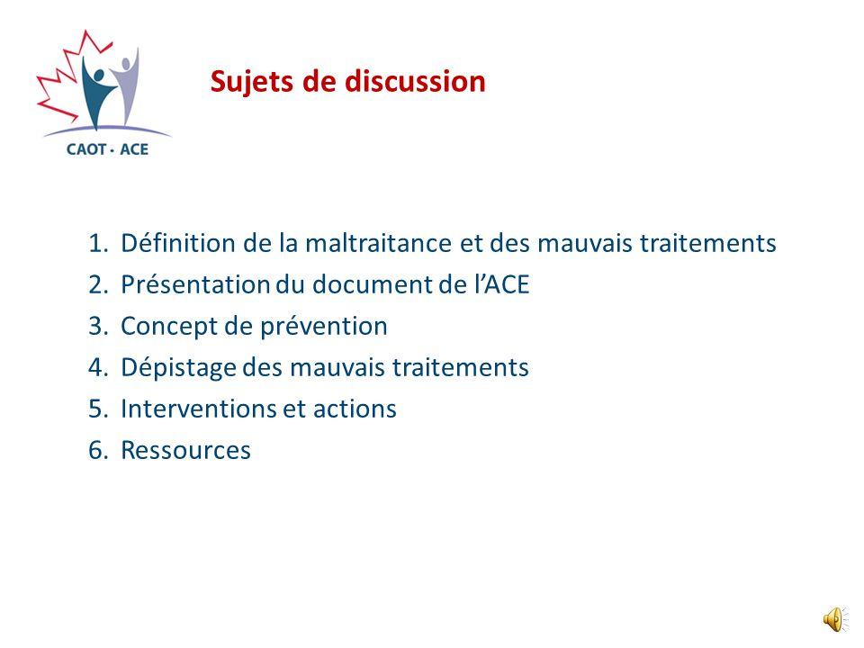 Sujets de discussion 1.Définition de la maltraitance et des mauvais traitements 2.Présentation du document de lACE 3.Concept de prévention 4.Dépistage des mauvais traitements 5.Interventions et actions 6.Ressources
