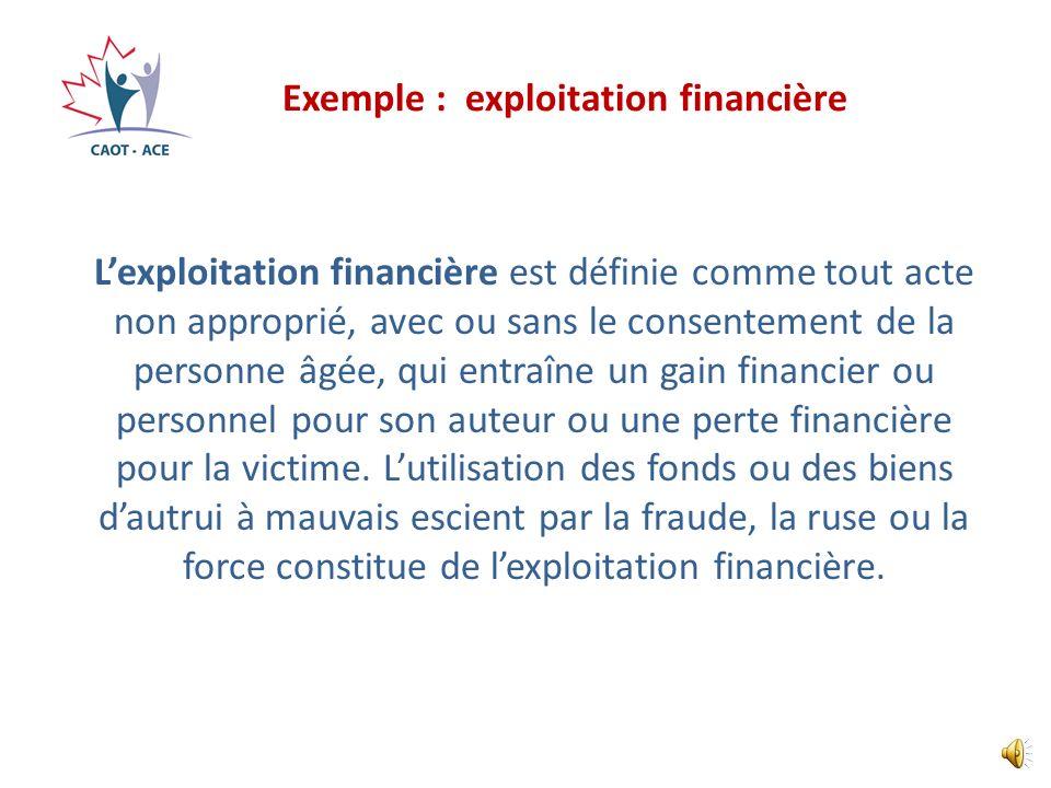 Exemple : exploitation financière Lexploitation financière est définie comme tout acte non approprié, avec ou sans le consentement de la personne âgée, qui entraîne un gain financier ou personnel pour son auteur ou une perte financière pour la victime.