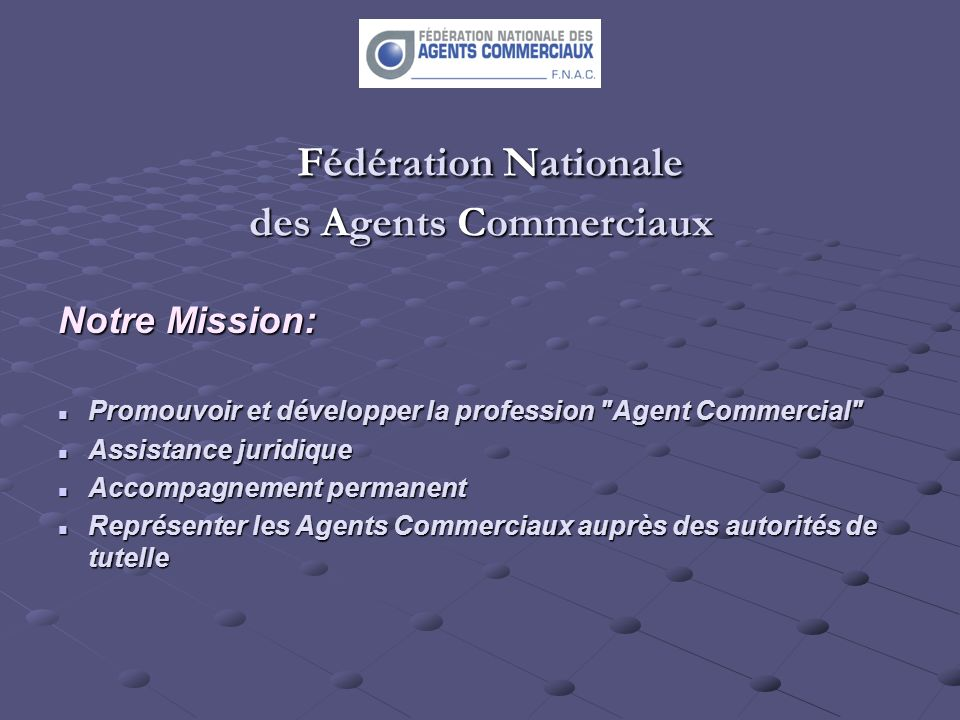 Fédération Nationale des Agents Commerciaux Fédération Nationale des Agents Commerciaux Notre Mission: Promouvoir et développer la profession