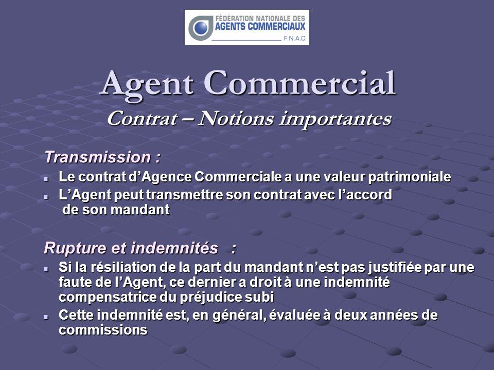 Agent Commercial Contrat – Notions importantes Transmission : Le contrat dAgence Commerciale a une valeur patrimoniale Le contrat dAgence Commerciale
