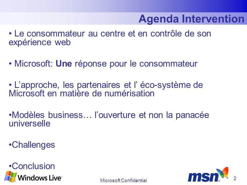Microsoft Confidential 2 Agenda Intervention Le consommateur au centre et en contrôle de son expérience web Microsoft: Une réponse pour le consommateur Lapproche, les partenaires et l éco-système de Microsoft en matière de numérisation Modèles business… louverture et non la panacée universelle Challenges Conclusion